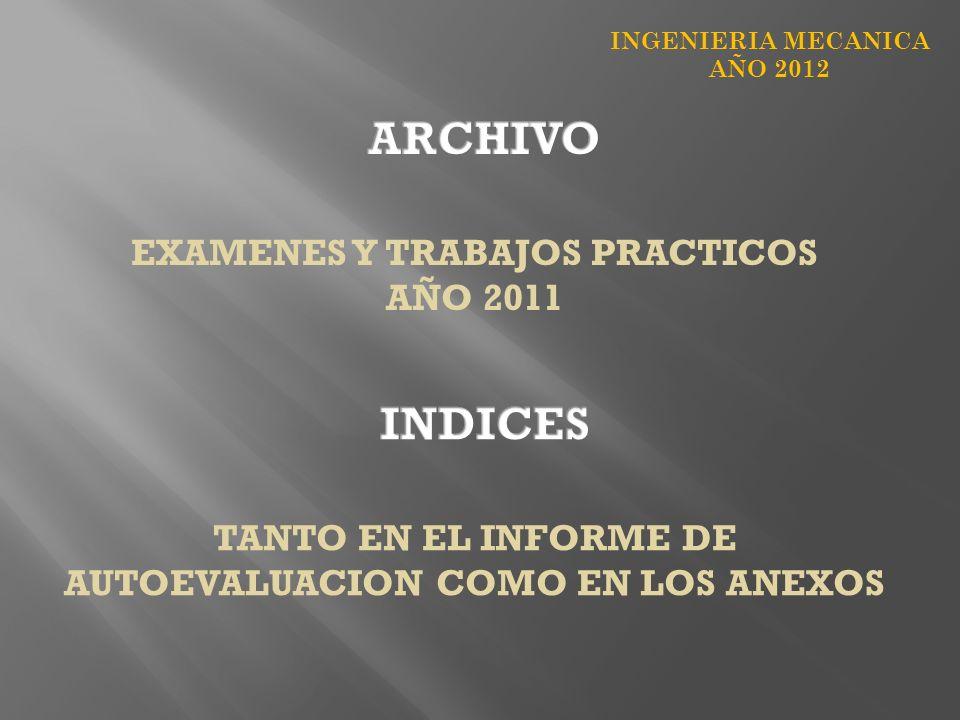 INGENIERIA MECANICA AÑO 2012 EXAMENES Y TRABAJOS PRACTICOS AÑO 2011 TANTO EN EL INFORME DE AUTOEVALUACION COMO EN LOS ANEXOS