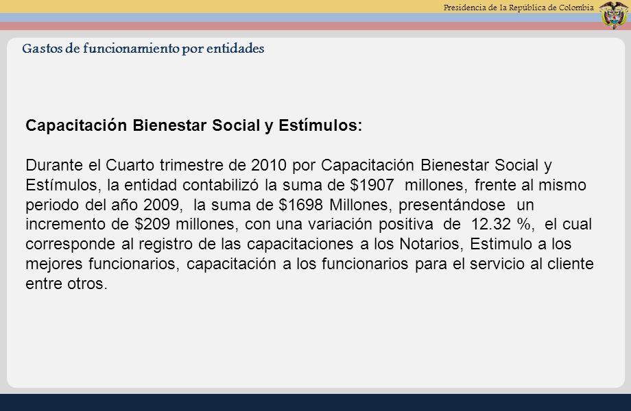 Presidencia de la República de Colombia Gastos de funcionamiento por entidades Capacitación Bienestar Social y Estímulos: Durante el Cuarto trimestre de 2010 por Capacitación Bienestar Social y Estímulos, la entidad contabilizó la suma de $1907 millones, frente al mismo periodo del año 2009, la suma de $1698 Millones, presentándose un incremento de $209 millones, con una variación positiva de 12.32 %, el cual corresponde al registro de las capacitaciones a los Notarios, Estimulo a los mejores funcionarios, capacitación a los funcionarios para el servicio al cliente entre otros.