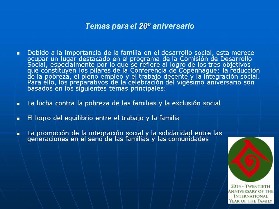 20º Temas para el 20º aniversario Debido a la importancia de la familia en el desarrollo social, esta merece ocupar un lugar destacado en el programa de la Comisión de Desarrollo Social, especialmente por lo que se refiere al logro de los tres objetivos que constituyen los pilares de la Conferencia de Copenhague: la reducción de la pobreza, el pleno empleo y el trabajo decente y la integración social.