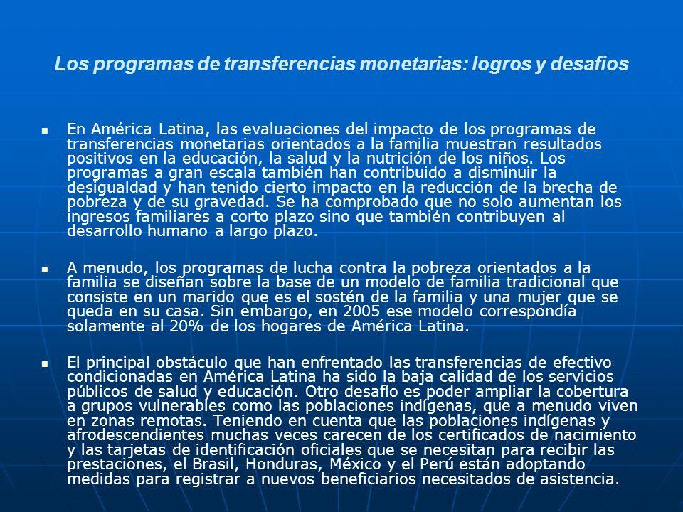 Los programas de transferencias monetarias: logros y desafios En América Latina, las evaluaciones del impacto de los programas de transferencias monetarias orientados a la familia muestran resultados positivos en la educación, la salud y la nutrición de los niños.