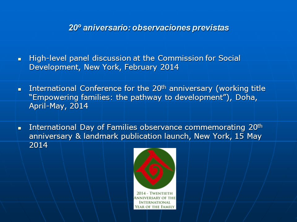 20º aniversario: observaciones previstas High-level panel discussion at the Commission for Social Development, New York, February 2014 High-level panel discussion at the Commission for Social Development, New York, February 2014 International Conference for the 20 th anniversary (working title Empowering families: the pathway to development), Doha, April-May, 2014 International Conference for the 20 th anniversary (working title Empowering families: the pathway to development), Doha, April-May, 2014 International Day of Families observance commemorating 20 th anniversary & landmark publication launch, New York, 15 May 2014 International Day of Families observance commemorating 20 th anniversary & landmark publication launch, New York, 15 May 2014