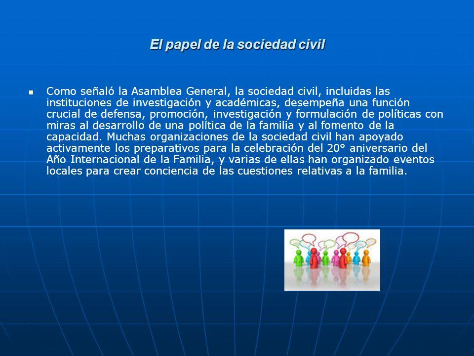 El papel de la sociedad civil Como señaló la Asamblea General, la sociedad civil, incluidas las instituciones de investigación y académicas, desempeña una función crucial de defensa, promoción, investigación y formulación de políticas con miras al desarrollo de una política de la familia y al fomento de la capacidad.