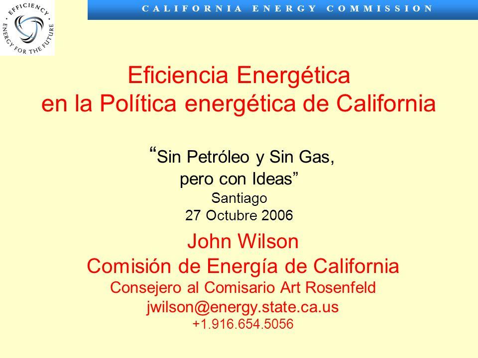 C A L I F O R N I A E N E R G Y C O M M I S S I O N Eficiencia Energética en la Política energética de California Sin Petróleo y Sin Gas, pero con Ideas Santiago 27 Octubre 2006 John Wilson Comisión de Energía de California Consejero al Comisario Art Rosenfeld jwilson@energy.state.ca.us +1.916.654.5056