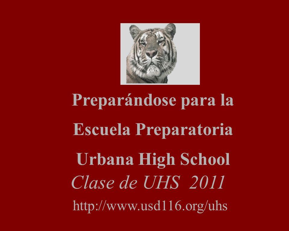 Preparándose para la Escuela Preparatoria Urbana High School http://www.usd116.org/uhs Clase de UHS 2011