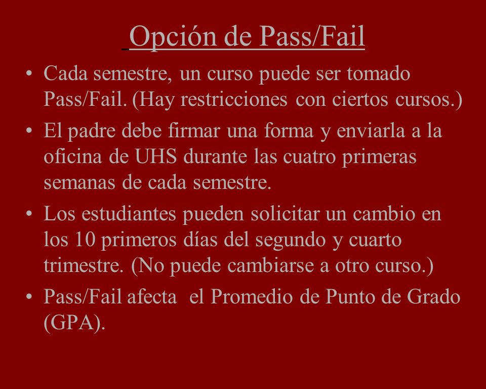 Opción de Pass/Fail Cada semestre, un curso puede ser tomado Pass/Fail. (Hay restricciones con ciertos cursos.) El padre debe firmar una forma y envia