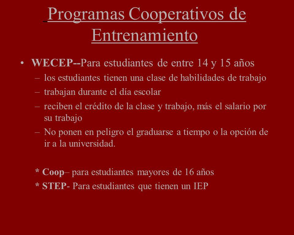 Programas Cooperativos de Entrenamiento WECEP--Para estudiantes de entre 14 y 15 años –los estudiantes tienen una clase de habilidades de trabajo –trabajan durante el día escolar –reciben el crédito de la clase y trabajo, más el salario por su trabajo –No ponen en peligro el graduarse a tiempo o la opción de ir a la universidad.
