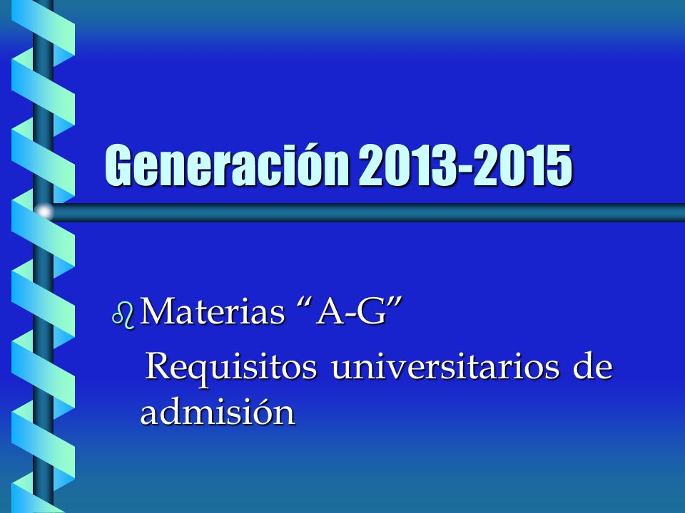 Generación 2013-2015 b Materias A-G Requisitos universitarios de admisión Requisitos universitarios de admisión