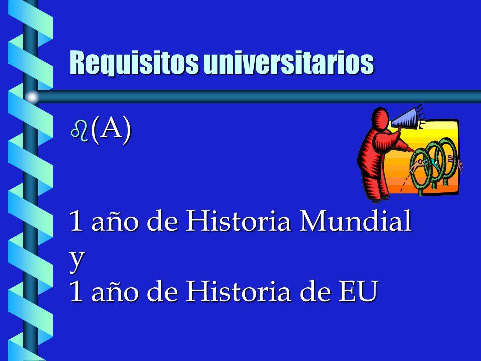 b (A) 1 año de Historia Mundial y 1 año de Historia de EU Requisitos universitarios