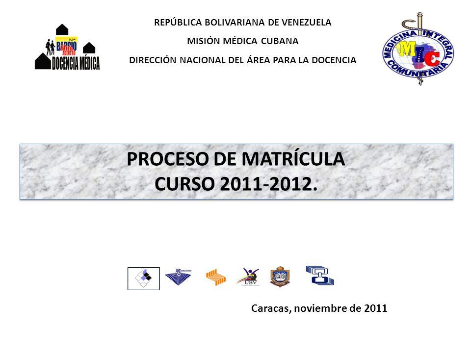 Caracas, noviembre de 2011 REPÚBLICA BOLIVARIANA DE VENEZUELA MISIÓN MÉDICA CUBANA DIRECCIÓN NACIONAL DEL ÁREA PARA LA DOCENCIA PROCESO DE MATRÍCULA CURSO 2011-2012.