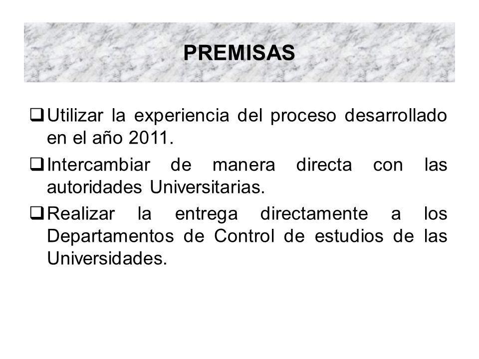 PREMISAS Utilizar la experiencia del proceso desarrollado en el año 2011. Intercambiar de manera directa con las autoridades Universitarias. Realizar