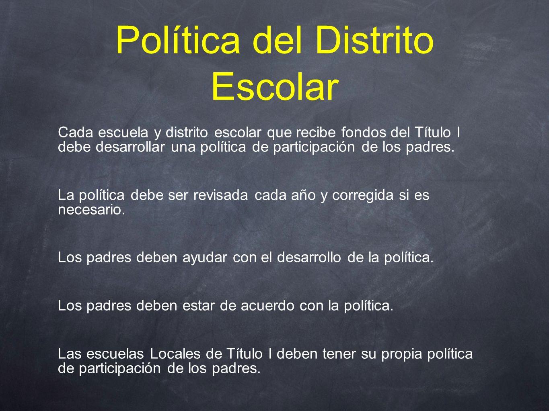 Política del Distrito Escolar Cada escuela y distrito escolar que recibe fondos del Título I debe desarrollar una política de participación de los padres.
