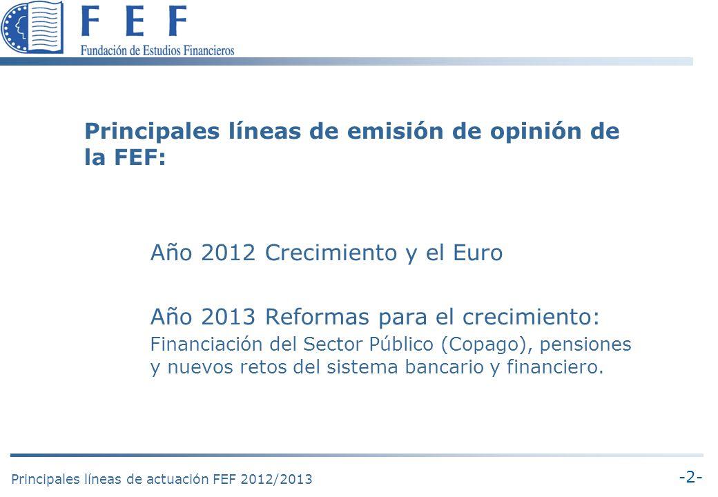 -2- Principales líneas de actuación FEF 2012/2013 Principales líneas de emisión de opinión de la FEF: Año 2012 Crecimiento y el Euro Año 2013 Reformas para el crecimiento: Financiación del Sector Público (Copago), pensiones y nuevos retos del sistema bancario y financiero.