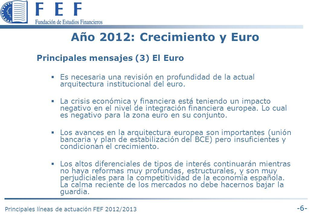 -6- Principales líneas de actuación FEF 2012/2013 Año 2012: Crecimiento y Euro Principales mensajes (3) El Euro Es necesaria una revisión en profundidad de la actual arquitectura institucional del euro.