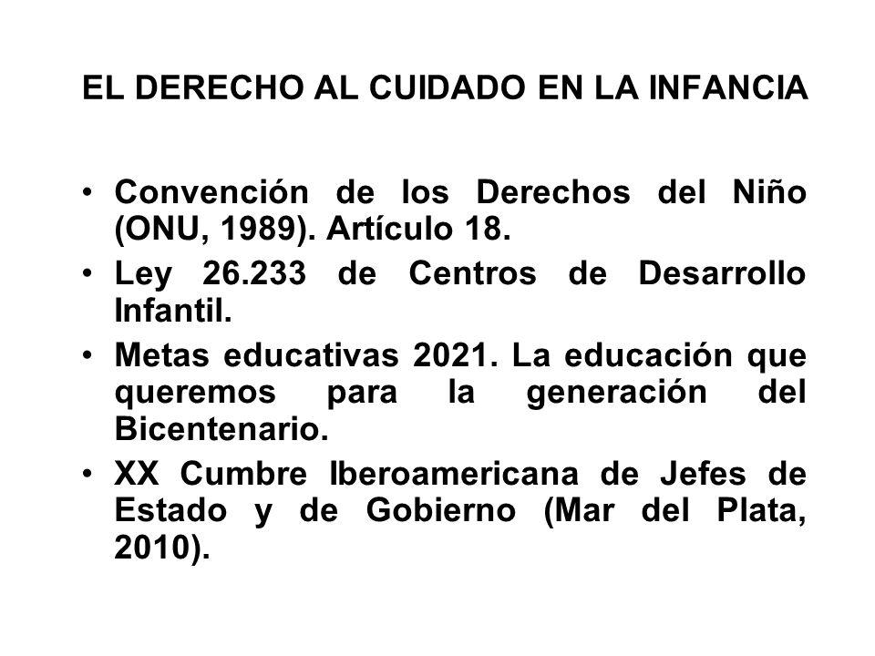 EL DERECHO AL CUIDADO EN LA INFANCIA Convención de los Derechos del Niño (ONU, 1989). Artículo 18. Ley 26.233 de Centros de Desarrollo Infantil. Metas