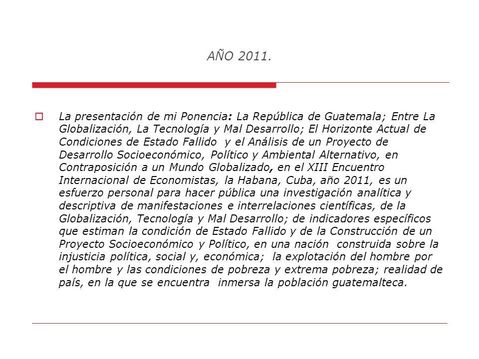 AÑO 2011. PONENCIA: La República de Guatemala; Entre La Globalización, Tecnología y Mal Desarrollo; El Horizonte Actual de Condiciones de Estado Falli