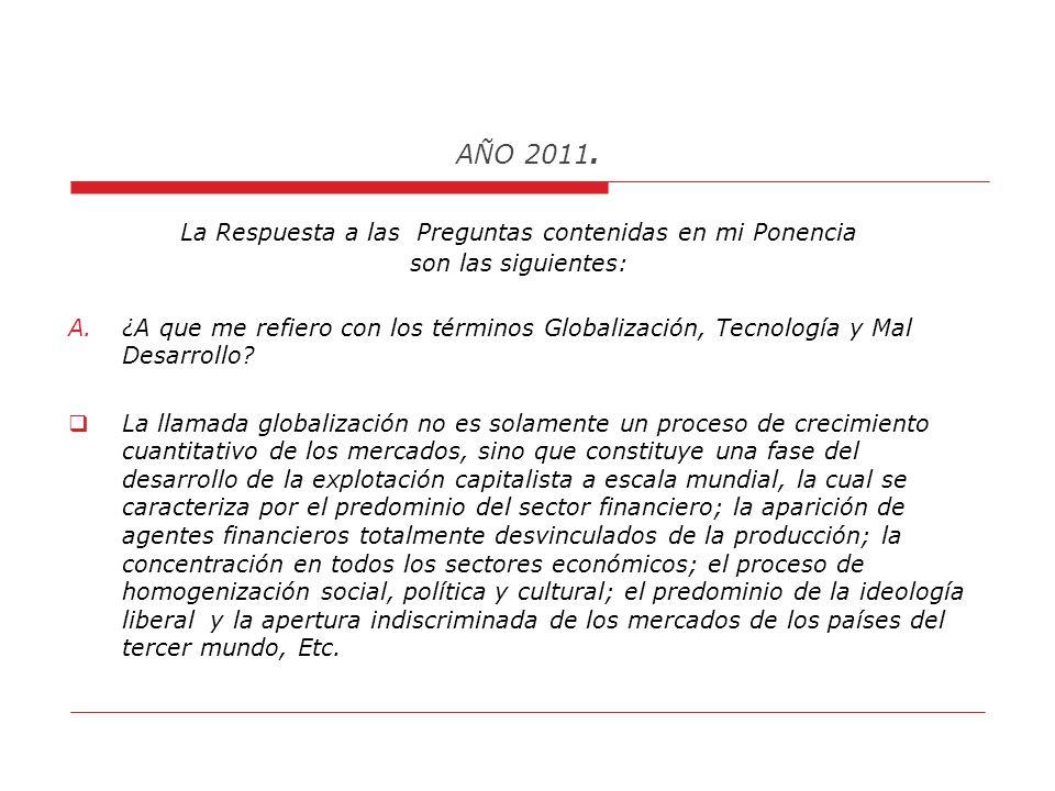 AÑO 2011. PRINCIPALES PREGUNTAS CONTENIDAS EN MI PONENCIA A. : ¿A que me refiero con los términos Globalización, Tecnología y Mal Desarrollo? ¿ En cua
