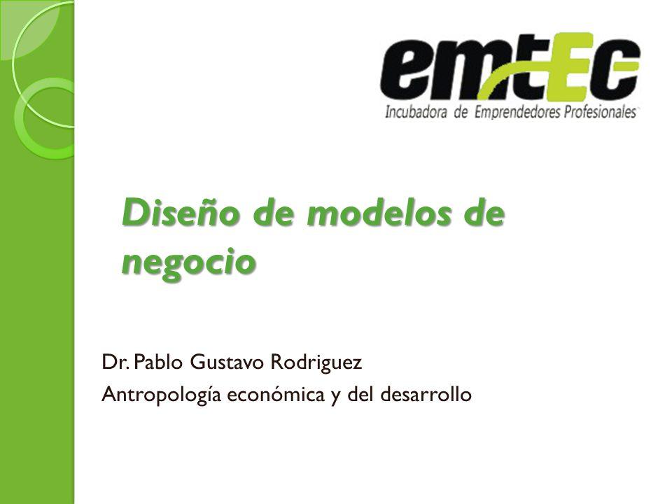 Diseño de modelos de negocio Dr. Pablo Gustavo Rodriguez Antropología económica y del desarrollo