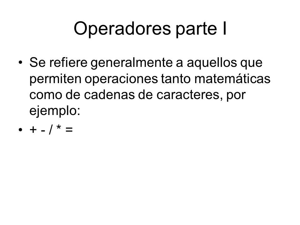 Operadores parte I Se refiere generalmente a aquellos que permiten operaciones tanto matemáticas como de cadenas de caracteres, por ejemplo: + - / * =
