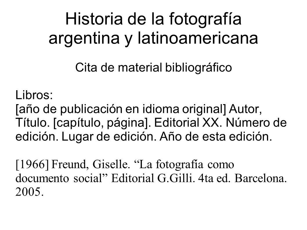 Historia de la fotografía argentina y latinoamericana Cita de material bibliográfico Libros: [año de publicación en idioma original] Autor, Título.