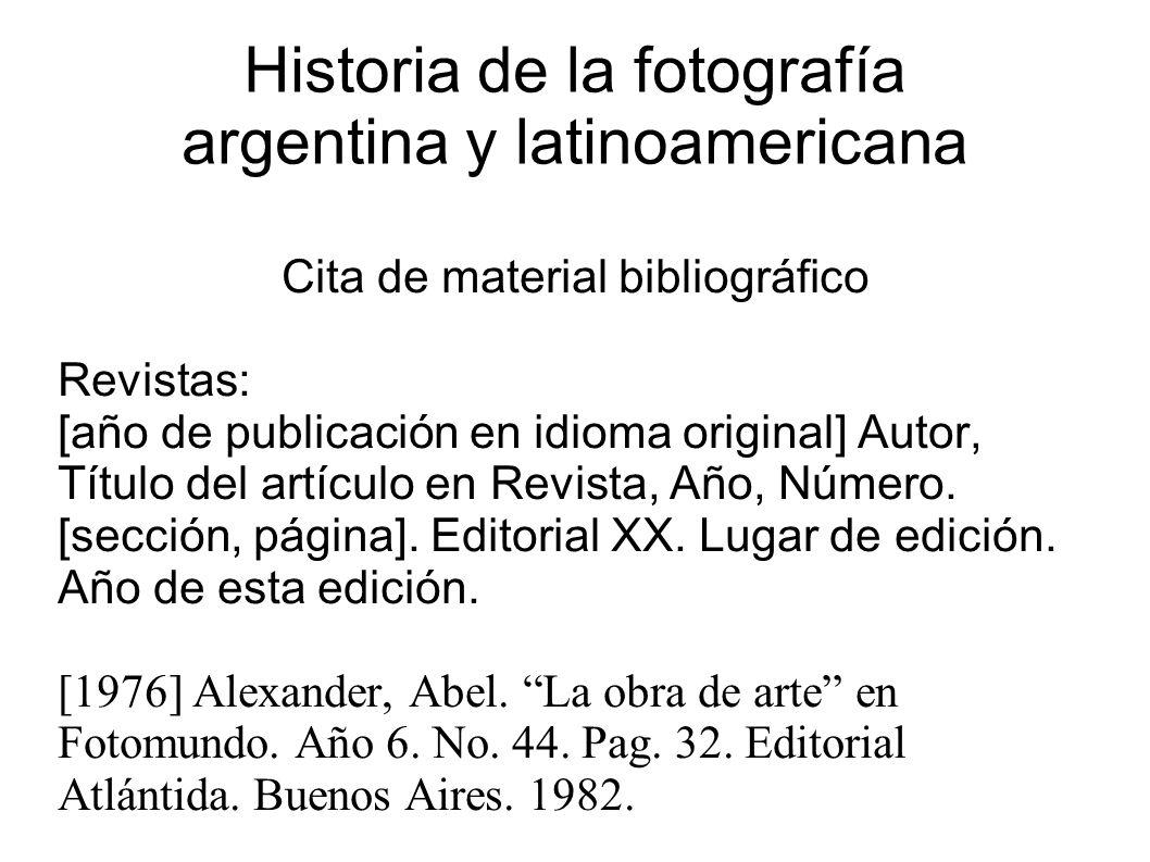 Historia de la fotografía argentina y latinoamericana Cita de material bibliográfico Revistas: [año de publicación en idioma original] Autor, Título del artículo en Revista, Año, Número.