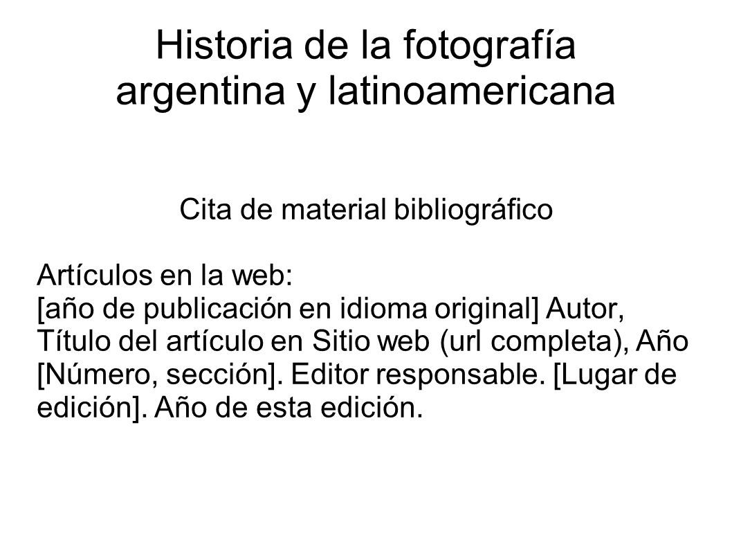 Historia de la fotografía argentina y latinoamericana Cita de material bibliográfico Artículos en la web: [año de publicación en idioma original] Autor, Título del artículo en Sitio web (url completa), Año [Número, sección].