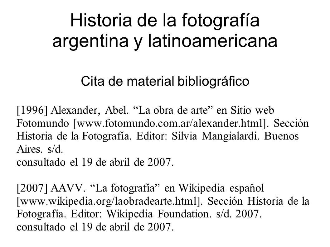 Historia de la fotografía argentina y latinoamericana Cita de material bibliográfico [1996] Alexander, Abel.