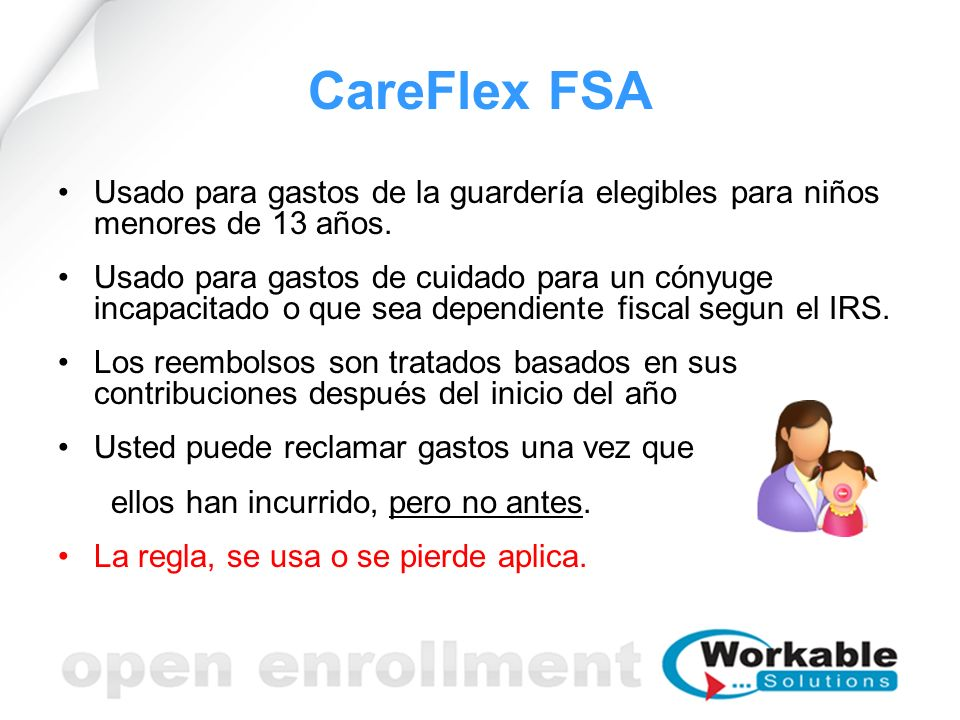 CareFlex FSA Usado para gastos de la guardería elegibles para niños menores de 13 años. Usado para gastos de cuidado para un cónyuge incapacitado o qu