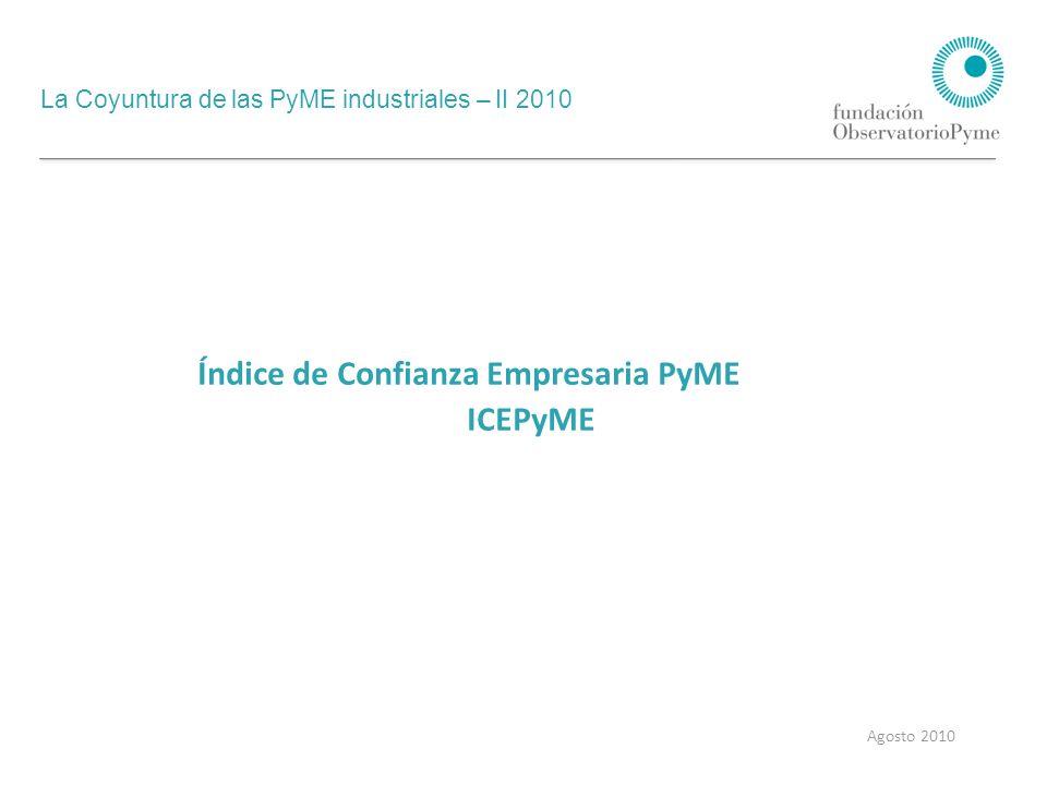 La Coyuntura de las PyME industriales – II 2010 Agosto 2010 El ICEPyME mide el humor empresarial, variable que condiciona las decisiones de producción e inversión a corto y mediano plazo en las PyME industriales.