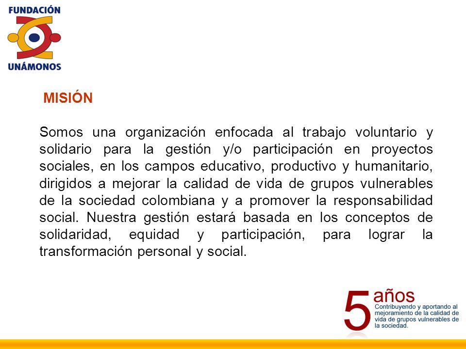 MISIÓN Somos una organización enfocada al trabajo voluntario y solidario para la gestión y/o participación en proyectos sociales, en los campos educativo, productivo y humanitario, dirigidos a mejorar la calidad de vida de grupos vulnerables de la sociedad colombiana y a promover la responsabilidad social.