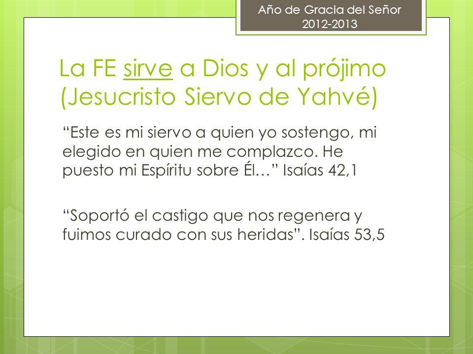 La FE sirve a Dios y al prójimo (Jesucristo Siervo de Yahvé) Este es mi siervo a quien yo sostengo, mi elegido en quien me complazco. He puesto mi Esp