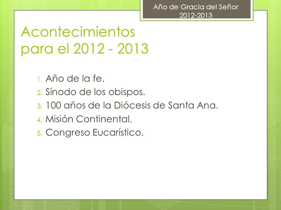 Acontecimientos para el 2012 - 2013 1. Año de la fe. 2. Sínodo de los obispos. 3. 100 años de la Diócesis de Santa Ana. 4. Misión Continental. 5. Cong