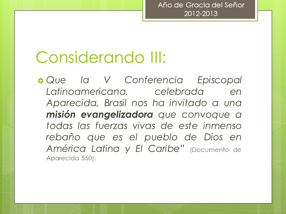 Considerando III: Que la V Conferencia Episcopal Latinoamericana, celebrada en Aparecida, Brasil nos ha invitado a una misión evangelizadora que convoque a todas las fuerzas vivas de este inmenso rebaño que es el pueblo de Dios en América Latina y El Caribe (Documento de Aparecida 550).