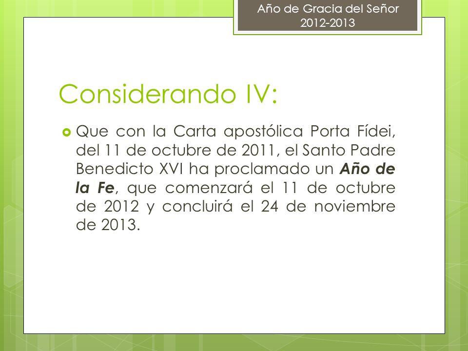 Considerando IV: Que con la Carta apostólica Porta Fídei, del 11 de octubre de 2011, el Santo Padre Benedicto XVI ha proclamado un Año de la Fe, que c