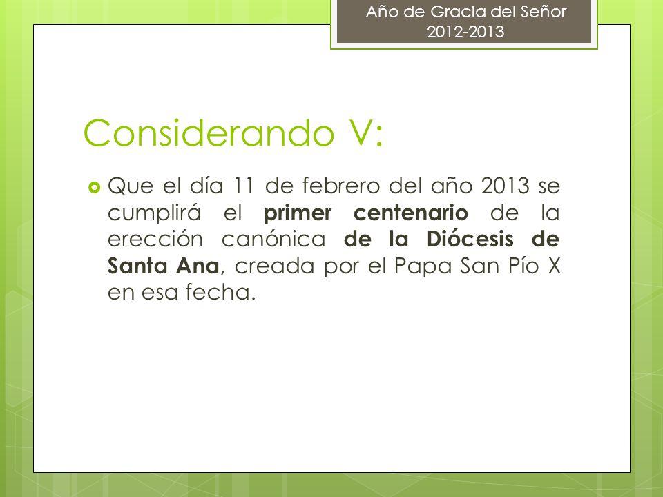 Considerando V: Que el día 11 de febrero del año 2013 se cumplirá el primer centenario de la erección canónica de la Diócesis de Santa Ana, creada por el Papa San Pío X en esa fecha.