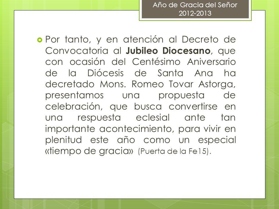 Por tanto, y en atención al Decreto de Convocatoria al Jubileo Diocesano, que con ocasión del Centésimo Aniversario de la Diócesis de Santa Ana ha dec