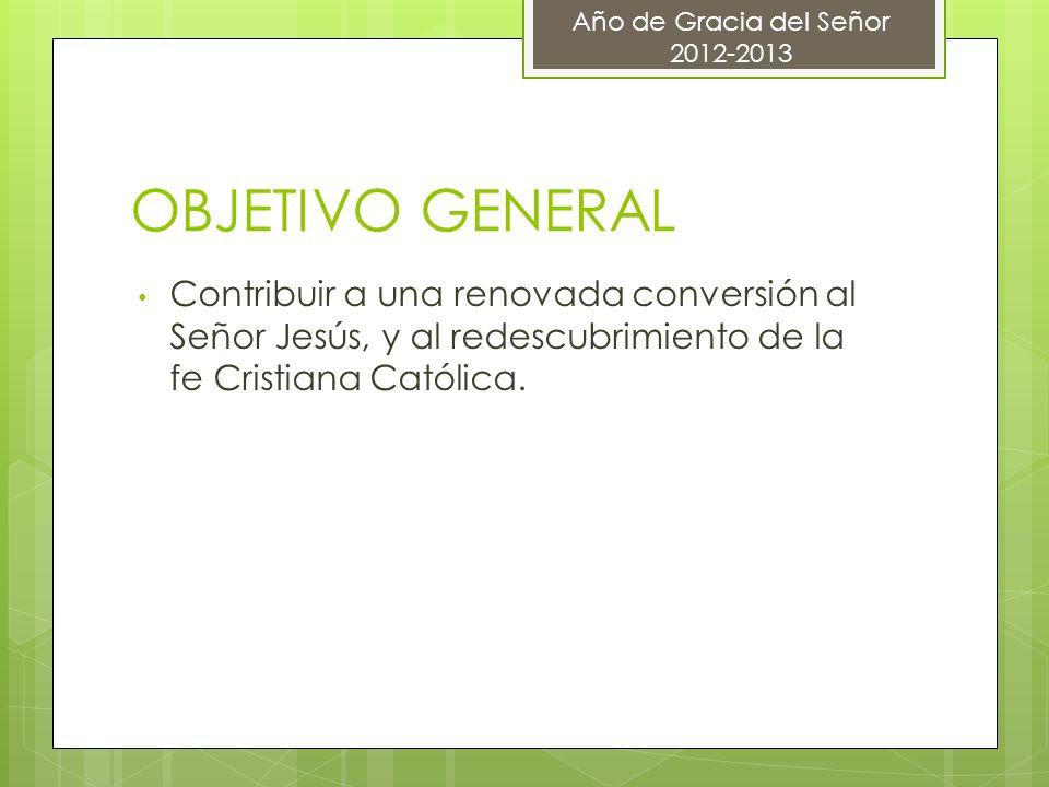 OBJETIVO GENERAL Contribuir a una renovada conversión al Señor Jesús, y al redescubrimiento de la fe Cristiana Católica. Año de Gracia del Señor 2012-