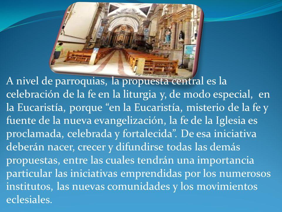 A nivel de parroquias, la propuesta central es la celebración de la fe en la liturgia y, de modo especial, en la Eucaristía, porque en la Eucaristía, misterio de la fe y fuente de la nueva evangelización, la fe de la Iglesia es proclamada, celebrada y fortalecida.