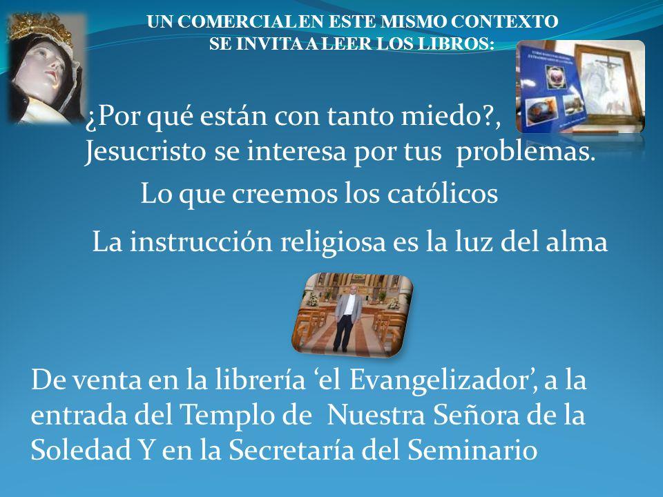 UN COMERCIAL EN ESTE MISMO CONTEXTO SE INVITA A LEER LOS LIBROS: ¿Por qué están con tanto miedo?, Jesucristo se interesa por tus problemas.