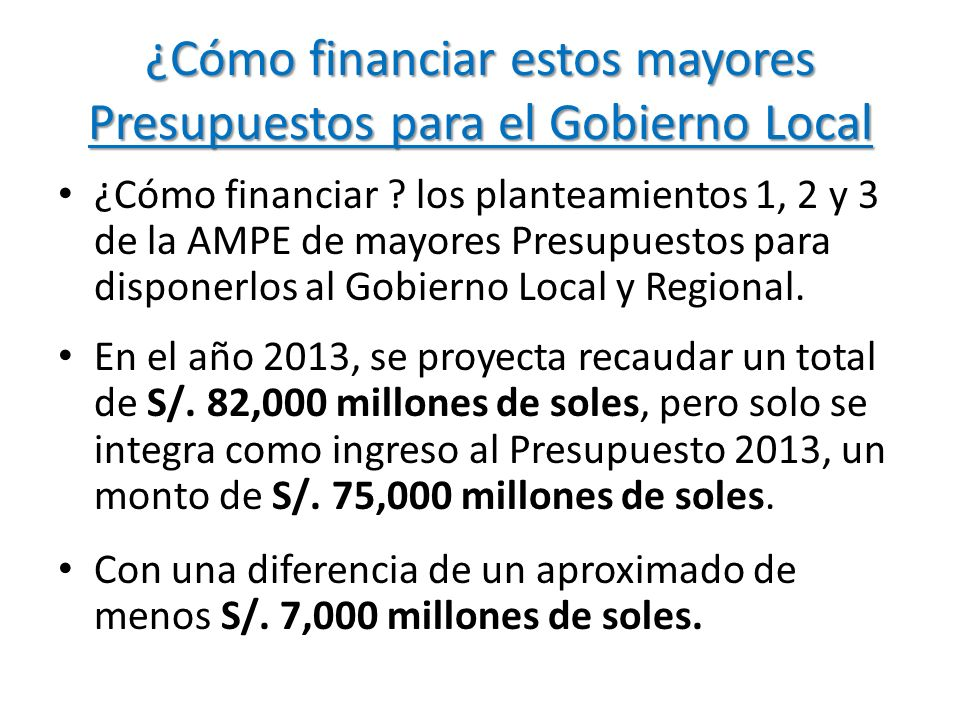 ¿Cómo financiar estos mayores Presupuestos para el Gobierno Local ¿Cómo financiar ? los planteamientos 1, 2 y 3 de la AMPE de mayores Presupuestos par