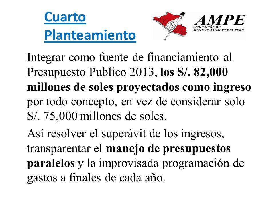 Cuarto Planteamiento Integrar como fuente de financiamiento al Presupuesto Publico 2013, los S/. 82,000 millones de soles proyectados como ingreso por