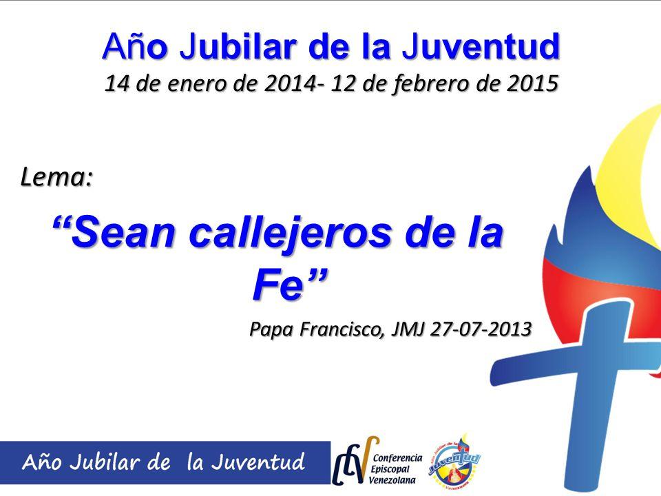Año Jubilar de la Juventud 14 de enero de 2014- 12 de febrero de 2015 Lema: Sean callejeros de la Fe Papa Francisco, JMJ 27-07-2013