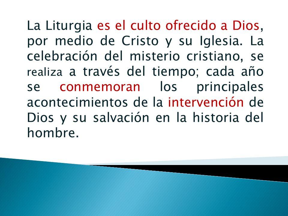 La Liturgia es el culto ofrecido a Dios, por medio de Cristo y su Iglesia. La celebración del misterio cristiano, se realiza a través del tiempo; cada