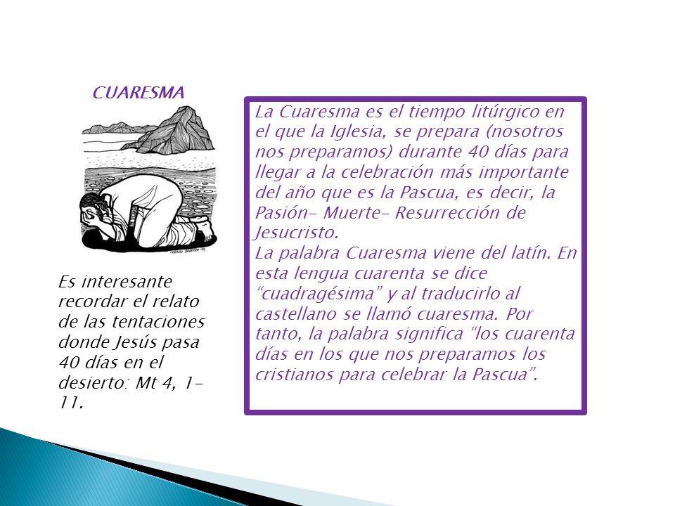 CUARESMA La Cuaresma es el tiempo litúrgico en el que la Iglesia, se prepara (nosotros nos preparamos) durante 40 días para llegar a la celebración má