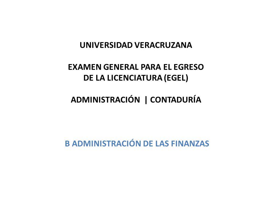UNIVERSIDAD VERACRUZANA EXAMEN GENERAL PARA EL EGRESO DE LA LICENCIATURA (EGEL) ADMINISTRACIÓN | CONTADURÍA B ADMINISTRACIÓN DE LAS FINANZAS