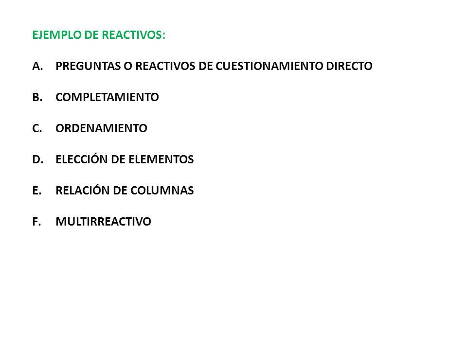 EJEMPLO DE REACTIVOS: A.PREGUNTAS O REACTIVOS DE CUESTIONAMIENTO DIRECTO B.COMPLETAMIENTO C.ORDENAMIENTO D.ELECCIÓN DE ELEMENTOS E.RELACIÓN DE COLUMNA