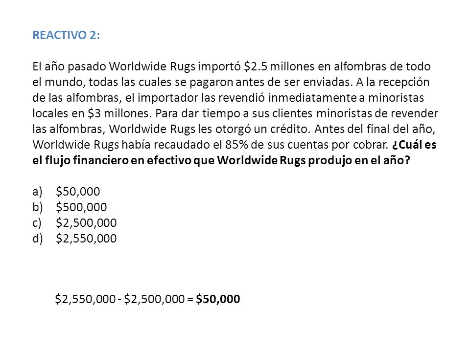 REACTIVO 2: El año pasado Worldwide Rugs importó $2.5 millones en alfombras de todo el mundo, todas las cuales se pagaron antes de ser enviadas. A la