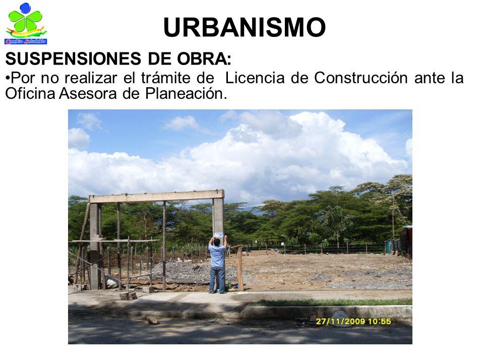 URBANISMO SUSPENSIONES DE OBRA: Por no realizar el trámite de Licencia de Construcción ante la Oficina Asesora de Planeación.