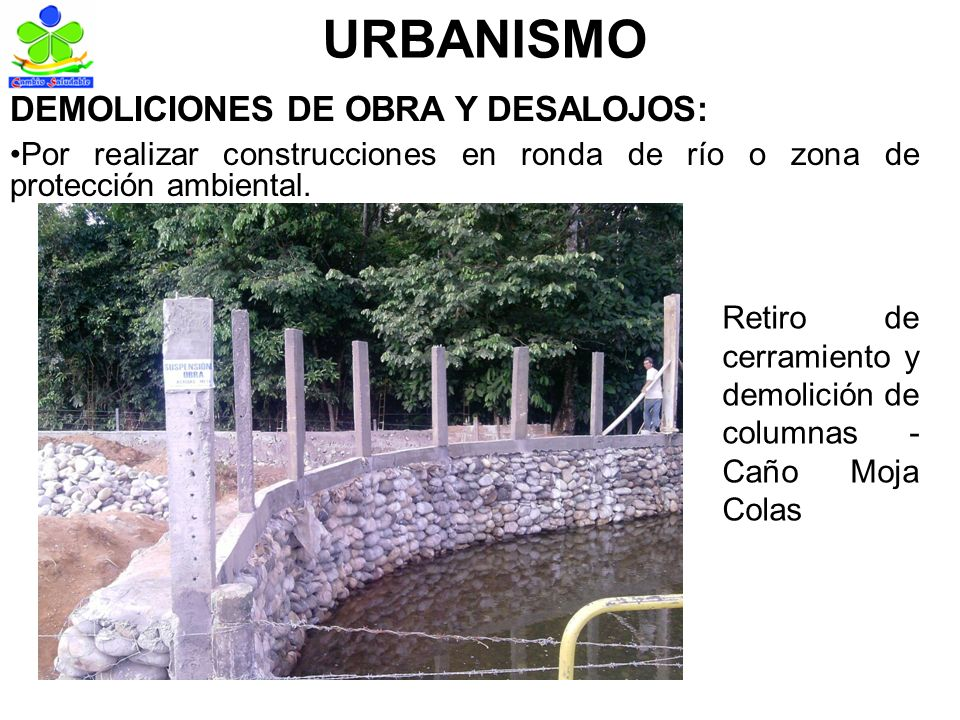 URBANISMO DEMOLICIONES DE OBRA Y DESALOJOS: Por realizar construcciones en ronda de río o zona de protección ambiental.