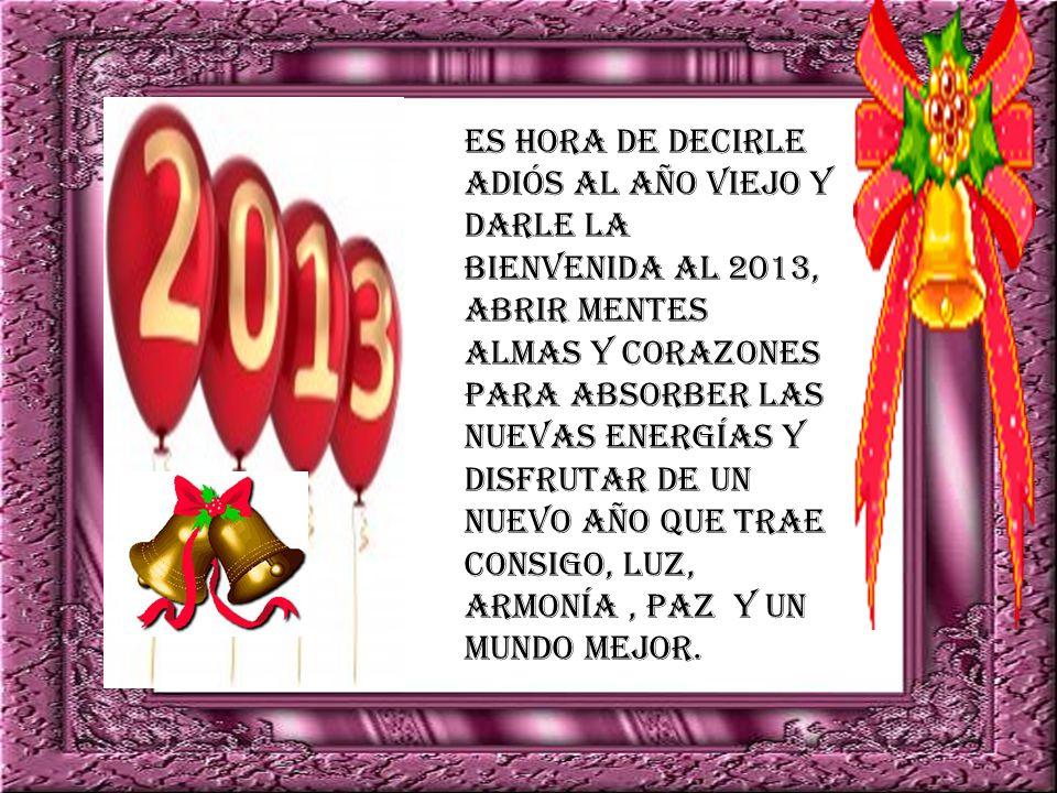 Es hora de decirle adiós al año viejo y darle la bienvenida al 2013, abrir mentes almas y corazones para absorber las nuevas energías y disfrutar de un nuevo año que trae consigo, luz, armonía, paz y un mundo mejor.