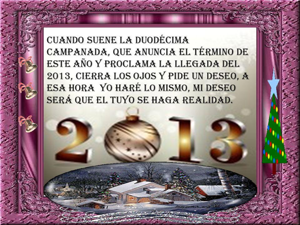 Cuando suene la duodécima campanada, que anuncia el término de este año y proclama la llegada del 2013, cierra los ojos y pide un deseo, a esa hora yo haré lo mismo, Mi deseo será que el tuyo se haga realidad.